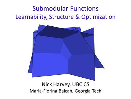 Submodular Functions Learnability, Structure & Optimization Nick Harvey, UBC CS Maria-Florina Balcan, Georgia Tech.