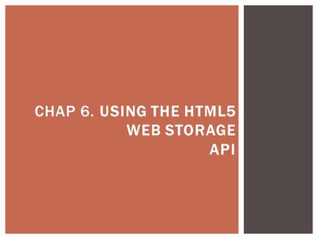 CHAP 6. USING THE HTML5 WEB STORAGE API.  Cookie - Are a built-in way of sending text values back and forth from server to client.  Servers can use.