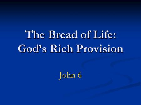 "The Bread of Life: God's Rich Provision John 6. 1. Feeding by God (6:1-15) The Test question to Philip: ""Where are we going to buy food to feed these."
