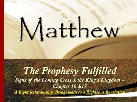 The Prophesy Fulfilled Signs of the Coming Cross & the King's Kingdom – Chapter 16 &17 A Right Relationship Brings leads to a Righteous Revelation.