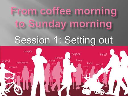"Session 1: Setting out.  What do we mean by ""From coffee morning to Sunday morning?""  Most churches have many contacts with people who do not, or no."