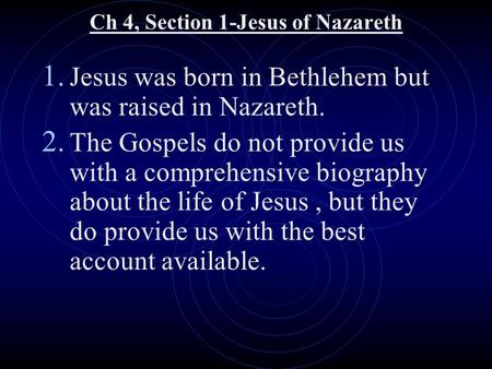Ch 4, Section 1-Jesus of Nazareth 1. Jesus was born in Bethlehem but was raised in Nazareth. 2. The Gospels do not provide us with a comprehensive biography.