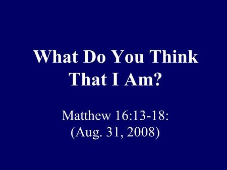 What Do You Think That I Am? Matthew 16:13-18: (Aug. 31, 2008)