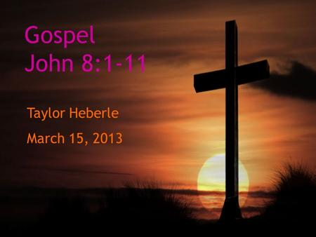 Gospel John 8:1-11 Taylor Heberle March 15, 2013.