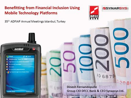 Benefitting from Financial Inclusion Using Mobile Technology Platforms 35 th ADFIAP Annual Meetings Istanbul, Turkey Dinesh Fernandopulle Group CIO DFCC.