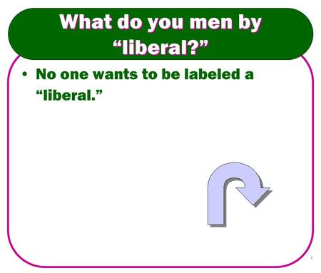 "1 What do you men by ""liberal?"" No one wants to be labeled a ""liberal."""