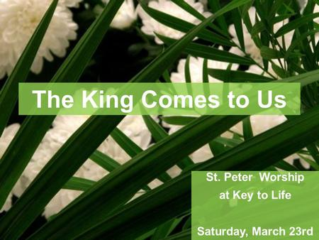 The King Comes to Us St. Peter Worship at Key to Life Saturday, March 23rd.