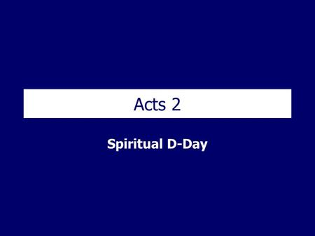 Acts 2 Spiritual D-Day. Acts 2 – Spiritual D-Day Acts 2 1 When the day of Pentecost came, they were all together in one place. 2 Suddenly a sound like.