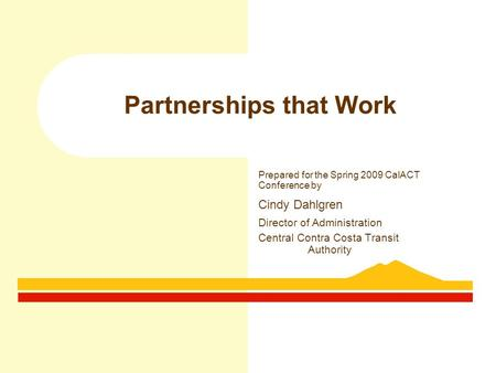 Partnerships that Work Prepared for the Spring 2009 CalACT Conference by Cindy Dahlgren Director of Administration Central Contra Costa Transit Authority.