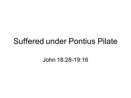 Suffered under Pontius Pilate John 18:28-19:16. Three stages of Jewish trials –Jesus at the home of Ananias –Jesus before Caiaphas and Sanhedrin confessed.