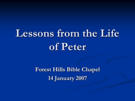 Lessons from the Life of Peter Forest Hills Bible Chapel 14 January 2007.