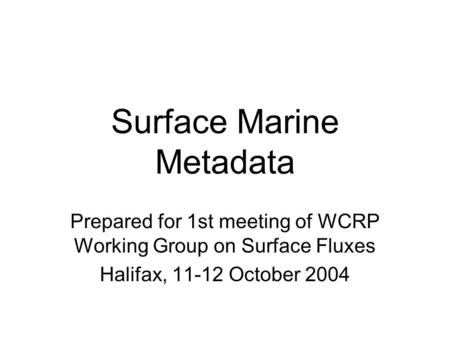 Surface Marine Metadata Prepared for 1st meeting of WCRP Working Group on Surface Fluxes Halifax, 11-12 October 2004.