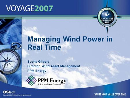 Copyright © 2007 OSIsoft, Inc. All rights reserved. Managing Wind Power in Real Time Scotty Gilbert Director, Wind Asset Management PPM Energy.