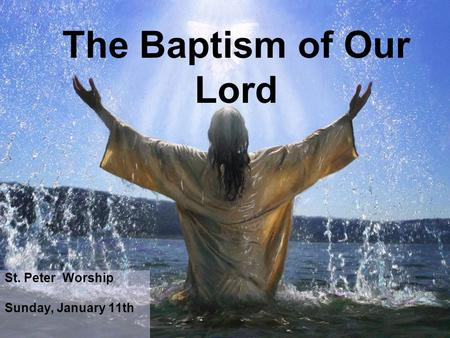 St. Peter Worship Sunday, January 11th The Baptism of Our Lord.