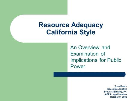 Tony Braun Bruce McLaughlin Braun & Blaising, P.C APPA Legal Seminar October 9, 2006 Resource Adequacy California Style An Overview and Examination of.