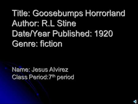 Title: Goosebumps Horrorland Author: R.L Stine Date/Year Published: 1920 Genre: fiction Name: Jesus Alvirez Class Period:7 th period.