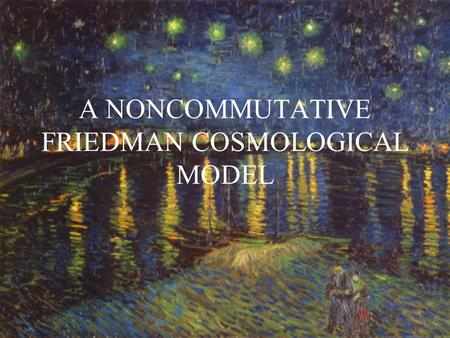 A NONCOMMUTATIVE FRIEDMAN COSMOLOGICAL MODEL. 1.Introduction 2.Structure of the model 3.Closed Friedman universe – Geometry and matter 4.Singularities.
