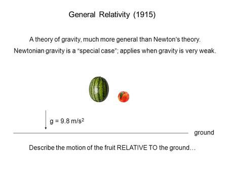 "General Relativity (1915) A theory of gravity, much more general than Newton's theory. Newtonian gravity is a ""special case""; applies when gravity is very."