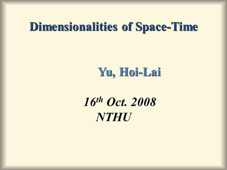Dimensionalities of Space-Time Yu, Hoi-Lai 16 th Oct. 2008 NTHU.