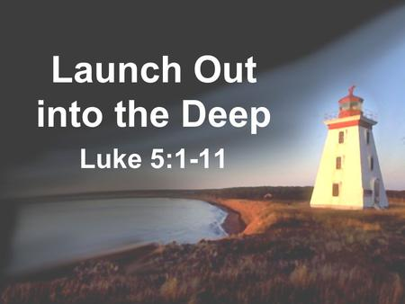 Launch Out into the Deep Luke 5:1-11. Introductory Thoughts Jesus has a desire for us to launch out into the deep To be a people of depth Luke 5 presents.
