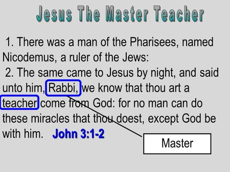 1. There was a man of the Pharisees, named Nicodemus, a ruler of the Jews: John 3:1-2 2. The same came to Jesus by night, and said unto him, Rabbi, we.