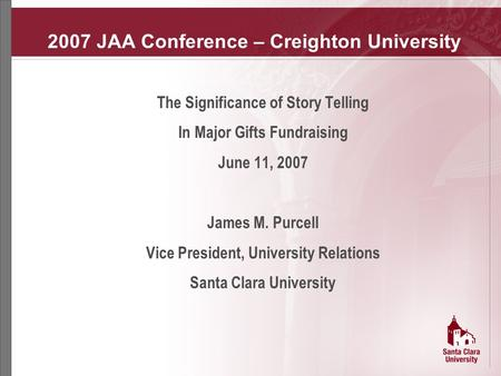 2007 JAA Conference – Creighton University The Significance of Story Telling In Major Gifts Fundraising June 11, 2007 James M. Purcell Vice President,