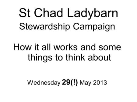 St Chad Ladybarn Stewardship Campaign How it all works and some things to think about Wednesday 29(!) May 2013.