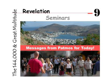 Revelation Seminars 9 Messages from Patmos for Today! The 144,000 & Great Multitude.