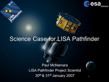 Science Case for LISA Pathfinder Paul McNamara LISA Pathfinder Project Scientist 30 th & 31 st January 2007.