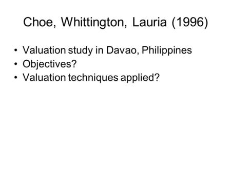 Choe, Whittington, Lauria (1996) Valuation study in Davao, Philippines Objectives? Valuation techniques applied?
