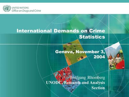 1 International Demands on Crime Statistics Geneva, November 3, 2004 Wolfgang Rhomberg UNODC, Research and Analysis Section.