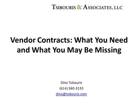 Dino Tsibouris (614) 360-3133 Vendor Contracts: What You Need and What You May Be Missing.