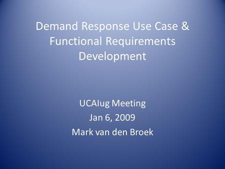 Demand Response Use Case & Functional Requirements Development UCAIug Meeting Jan 6, 2009 Mark van den Broek.