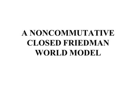 A NONCOMMUTATIVE CLOSED FRIEDMAN WORLD MODEL. 1.Introduction 2.Structure of the model 3.Closed Friedman universe – Geometry and matter 4.Singularities.