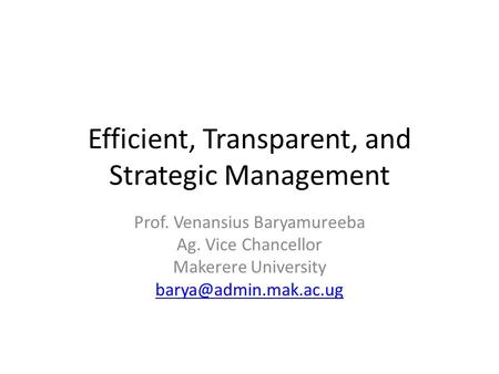 Efficient, Transparent, and Strategic Management Prof. Venansius Baryamureeba Ag. Vice Chancellor Makerere University