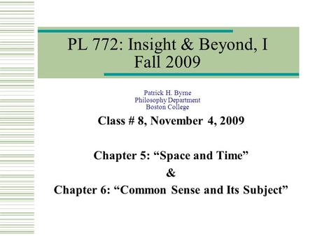 "PL 772: Insight & Beyond, I Fall 2009 Patrick H. Byrne Philosophy Department Boston College Class # 8, November 4, 2009 Chapter 5: ""Space and Time"" & Chapter."