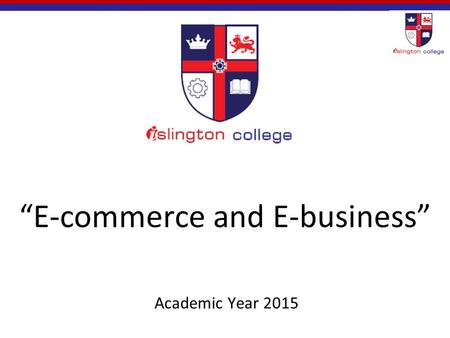 """E-commerce and E-business"" Academic Year 2015. What is E-commerce? Commerce is the whole system of an economy that constitutes an environment for business."