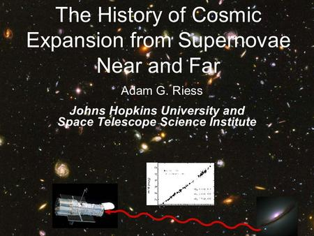 Adam G. Riess Johns Hopkins University and Space Telescope Science Institute The History of Cosmic Expansion from Supernovae Near and Far.