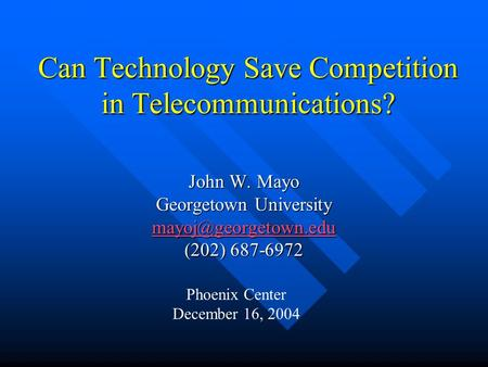Can Technology Save Competition in Telecommunications? John W. Mayo Georgetown University (202) 687-6972 Phoenix Center December.