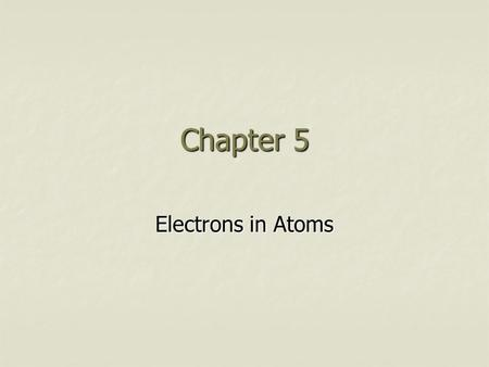 Chapter 5 Electrons in Atoms. I. The Dual Nature of Matter A. Matter and energy are related are related 2 E=mc E=mc B. As matter gets smaller it behaves.