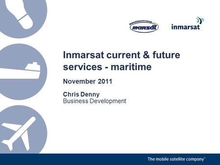 Inmarsat current & future services - maritime November 2011 Chris Denny Business Development.