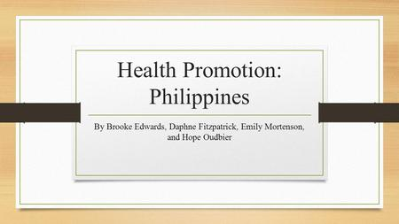 Health Promotion: Philippines By Brooke Edwards, Daphne Fitzpatrick, Emily Mortenson, and Hope Oudbier.