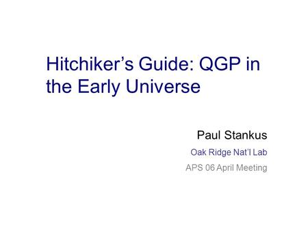 Paul Stankus Oak Ridge RHIC/AGS Users' Meeting June 20, 05 Hitchiker's Guide: QGP in the Early Universe Paul Stankus Oak Ridge Nat'l Lab APS 06 April Meeting.