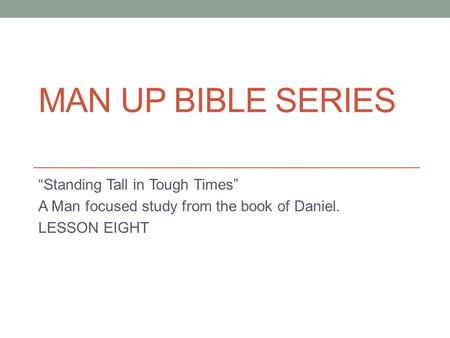 "MAN UP BIBLE SERIES ""Standing Tall in Tough Times"" A Man focused study from the book of Daniel. LESSON EIGHT."