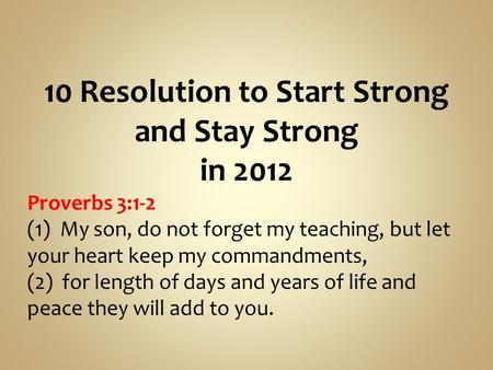 10 Resolution to Start Strong and Stay Strong in 2012 Proverbs 3:1-2 (1) My son, do not forget my teaching, but let your heart keep my commandments, (2)