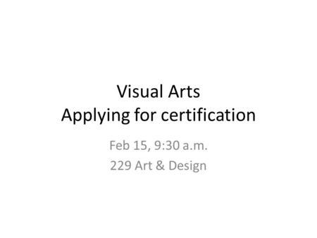 Visual Arts Applying for certification Feb 15, 9:30 a.m. 229 Art & Design.
