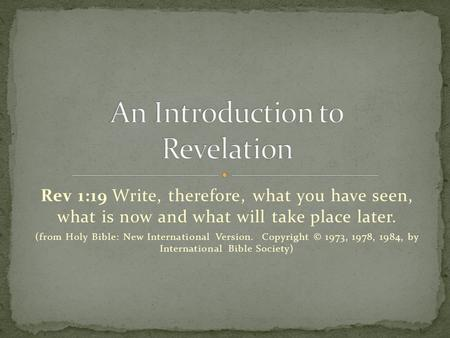 Rev 1:19 Write, therefore, what you have seen, what is now and what will take place later. (from Holy Bible: New International Version. Copyright © 1973,
