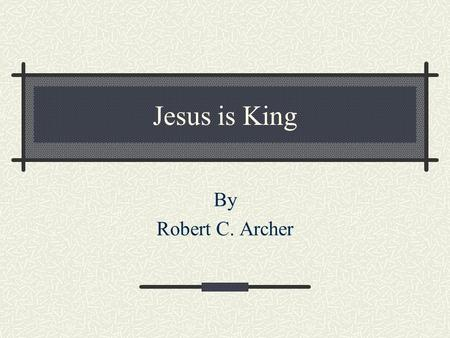Jesus is King By Robert C. Archer. Jesus is King According to prophecy Daniel 7:13-14 13 I was watching in the night visions, And behold, One like the.