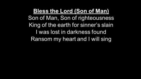 Bless the Lord (Son of Man) Son of Man, Son of righteousness King of the earth for sinner's slain I was lost in darkness found Ransom my heart and I will.