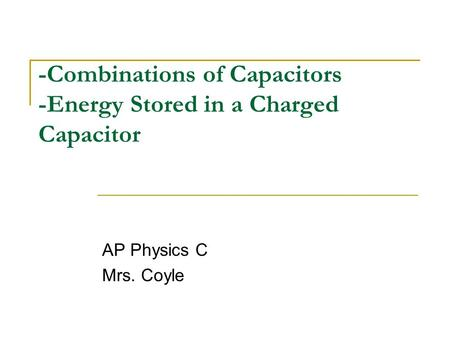 -Combinations of Capacitors -Energy Stored in a Charged Capacitor AP Physics C Mrs. Coyle.
